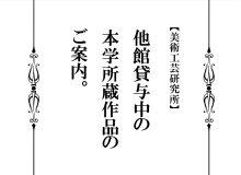 【美術工芸研究所】本学収蔵品が他施設でご覧いただけます。(更新日2017/10/18)